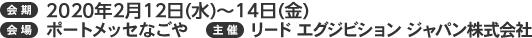 会期:2020年2月12日(水)~14日(金)10:00~18:00 会場:ポートメッセなごや 主催:リード エグジビション ジャパン株式会社